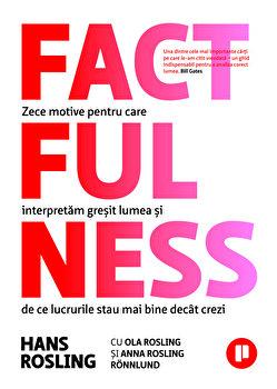 Factfulness. Zece motive pentru care interpretam gresit lumea si de ce lucrurile stau mai bine decat crezi/Anna Rosling Ronnlund, Hans Rosling, Ola Rosling