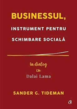 Businessul, instrument pentru schimbare sociala. In dialog cu Dalai Lama/Sander G. Tideman imagine elefant.ro 2021-2022