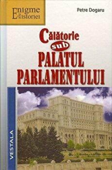 Calatorie sub Palatul Parlamentului/Petre Dogaru