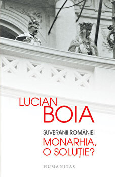 Suveranii Romaniei. Monarhia, o solutie'/Lucian Boia imagine
