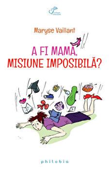 A fi mama, misiune imposibila/Maryse Vaillant