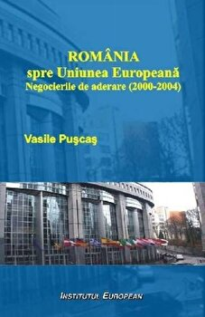 Romania spre Uniunea Europeana. Negocierile de aderare (2000-2004)/Vasile Puscas imagine elefant.ro 2021-2022