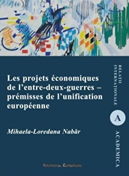 Les projets economiques de l'entre-deux-guerres - premisses de l'unification/Mihaela-Loredana Nabar imagine elefant.ro 2021-2022