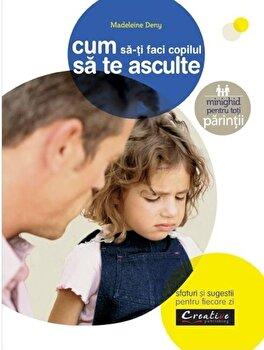 Cum sa-ti faci copilul sa te asculte - sfaturi si sugestii pentru fiecare zi/Madeleine Deny
