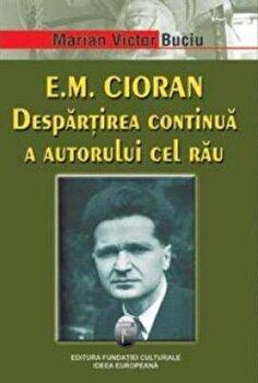 E. M. Cioran. Despartirea continua a autorului cel rau/Marian Victor Buciu imagine elefant.ro 2021-2022