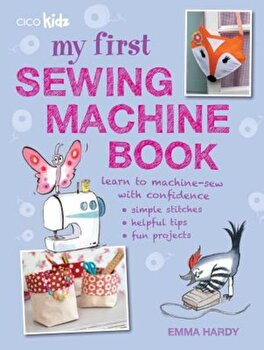 My First Sewing Machine Book: 35 Easy and Fun Projects for Children Aged 7 Years +, Paperback/Emma Hardy poza cate