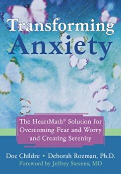 Transforming Anxiety: The Heartmath Solution for Overcoming Fear and Worry and Creating Serenity, Paperback/Doc Childre poza cate
