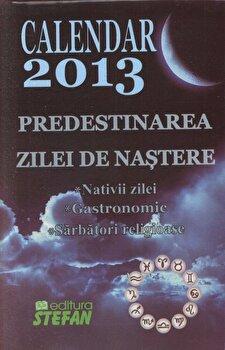 Calendar 2013. Predestinarea zilei de nastere, Nativii zilei, Gastronomic, Sarbatori religioase/*** imagine elefant.ro 2021-2022