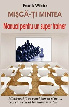 Misca-ti mintea - Manual pentru un super trainer/Frank Wilde