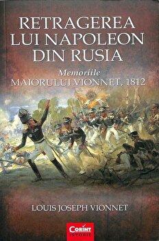 Retragerea lui Napoleon din Rusia. Memoriile Maiorului Vionnet, 1812/Louis Joseph Vionnet imagine elefant.ro 2021-2022