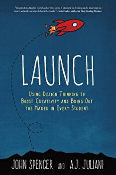 Launch: Using Design Thinking to Boost Creativity and Bring Out the Maker in Every Student, Paperback/John Spencer poza cate