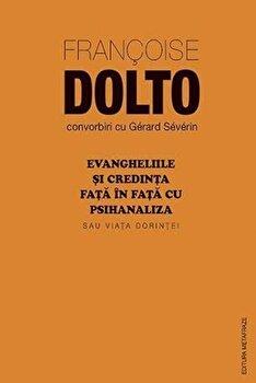 Evangheliile si credinta fata in fata cu psihanaliza sau Viata dorintei/Francoise Dolto imagine elefant.ro 2021-2022