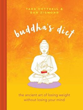 Buddha's Diet: The Ancient Art of Losing Weight Without Losing Your Mind, Hardcover/Tara Cottrell poza cate