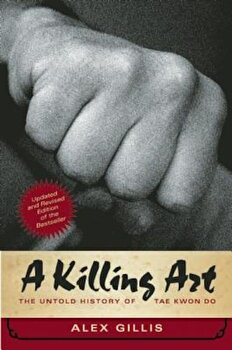A Killing Art: The Untold History of Tae Kwon Do, Updated and Revised, Paperback/Alex Gillis poza cate