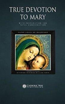 True Devotion to Mary: With Preparation for Total Consecration, Paperback/Saint Louis De Montfort poza cate
