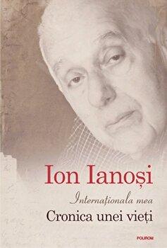 Internationala mea. Cronica unei vieti/Ion Ianosi imagine