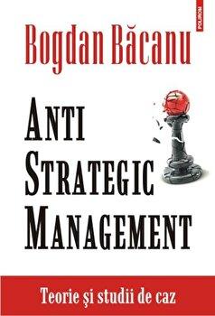 Anti-Strategic Management. Teorie si studii de caz/Bogdan Bacanu imagine elefant.ro 2021-2022