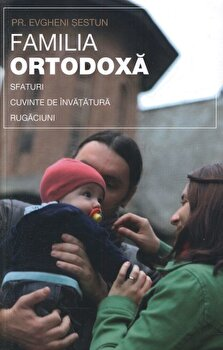 Familia ortodoxa - sfaturi, cuvinte de invatatura, rugaciuni/Evgheni Sestun imagine