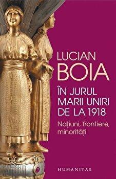 In jurul marii uniri de la 1918:natiuni,frontiere,minoritati/Lucian Boia