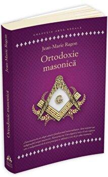 Ortodoxie Masonica. Istorie - Rituri - Doctrine/Jean - Marie Ragon imagine elefant.ro 2021-2022