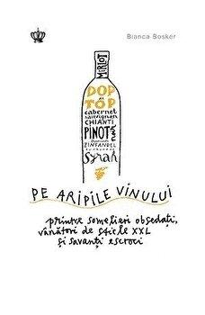 Pe aripile vinului/Bianca Bosker imagine elefant.ro