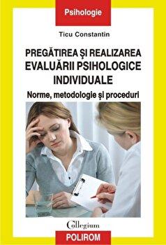 Pregatirea si realizarea evaluarii psihologice individuale. Norme, metodologie si proceduri/Ticu Constantin imagine