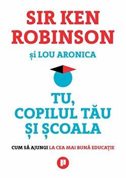 Tu, copilul tau si scoala. Cum sa ajungi la cea mai buna educatie/Sir Ken Robinson imagine elefant.ro 2021-2022