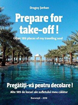 Prepare for take-off! Other 189 places of my traveling soul/ Pregatiti-va pentru decolare! Alte 189 de locuri ale sufletului meu calator/Dragos Serban imagine elefant.ro 2021-2022