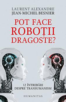Pot face robotii dragoste' 12 intrebari despre transumanism/Jean-Michel Besnier, Laurent Alexandre imagine elefant.ro 2021-2022