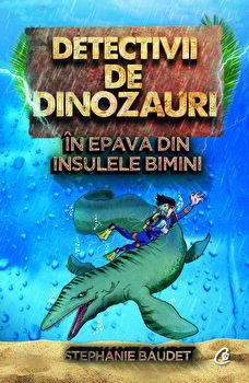 Detectivii de dinozauri in epava din Insulele Bimini. A doua carte/Stephanie Baudet