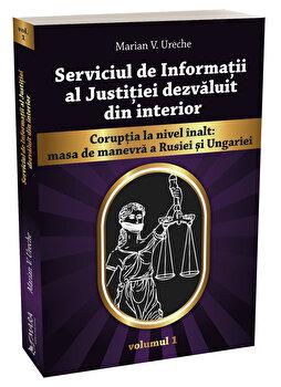 Serviciul de Informatii al Justitiei dezvaluit din interior vol. 1/Marian Ureche imagine elefant.ro