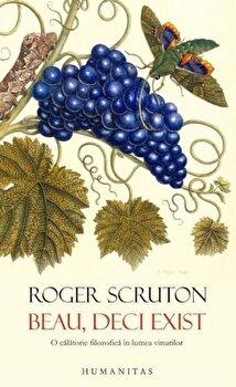 Beau, deci exist. O calatorie filozofica in lumea vinurilor/Roger Scruton imagine elefant.ro 2021-2022