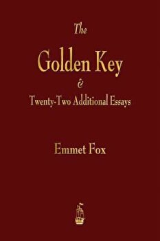 The Golden Key and Twenty-Two Additional Essays, Paperback/Emmet Fox poza cate