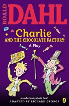 Charlie and the Chocolate Factory: A Play, Paperback/Roald Dahl poza cate