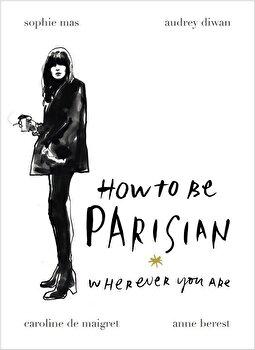 How to be Parisian: Wherever You Are/Anne Berest, Audrey Diwan, Caroline De Maigret, Sophie Mas poza cate