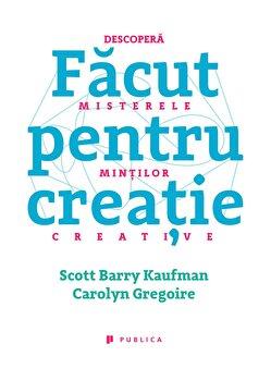 Facut pentru creatie. Descopera misterele mintilor creative/Scott Barry Kaufman, Caroline Gregoire