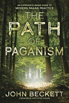 The Path of Paganism: An Experience-Based Guide to Modern Pagan Practice, Paperback/John Beckett imagine