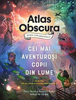 Atlas Obscura: ghidul exploratorului pentru cei mai aventurosi copii din lume/Dylanthuras, Rosemary Mosco
