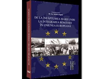 De la infaptuirea Marii Unirii la integrarea Romaniei in Uniunea Europeana/Ion M. Anghel imagine elefant.ro 2021-2022