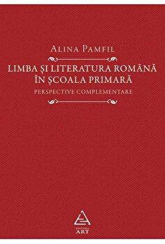 Limba si literatura romana in scoala primara. Perspective complementare/Alina Pamfil
