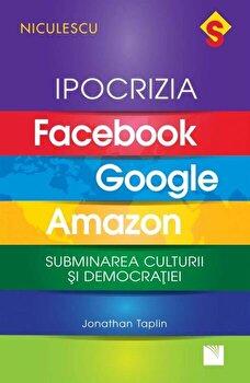 IPOCRIZIA Facebook, Google, Amazon. Subminarea culturii si democratiei/Jonathan Taplin imagine elefant.ro 2021-2022
