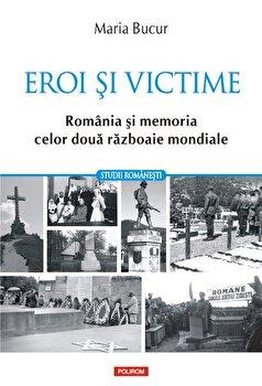 Eroi si victime. Romania si memoria celor doua razboaie mondiale/Maria Bucur