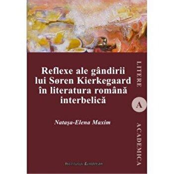 Reflexe ale gandirii lui Soren Kierkegaard in literatura romana interbelica/Natasa-Elena Maxim imagine elefant.ro 2021-2022