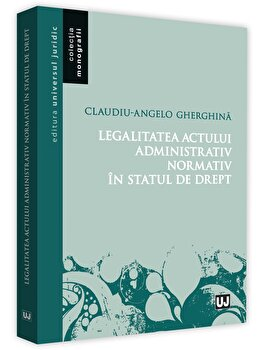 Legalitatea actului administrativ normativ in statul de drept/Claudiu Gherghina imagine elefant.ro 2021-2022
