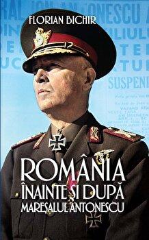 Romania inainte si dupa maresalul Antonescu/Florian Bichir