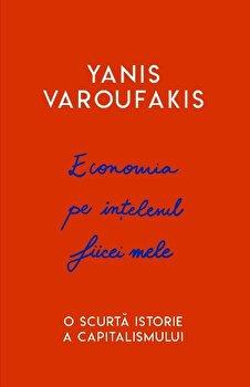 Economia pe intelesul fiicei mele. O scurta istorie a capitalismului./Yanis Varoufakis imagine elefant.ro 2021-2022