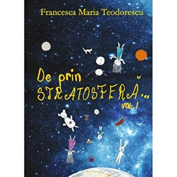 De prin stratosfera. Volumul 1/Francesca Maria Teodorescu imagine