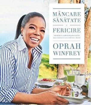 Mancare, sanatate si fericire. 115 retete alese pentru mese delicioase si o viata mai buna/Oprah Winfrey imagine elefant.ro 2021-2022