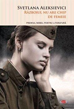 Razboiul nu are chip de femeie/Svetlana Aleksievici imagine