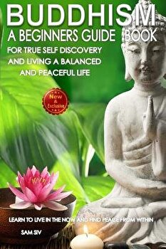 Buddhism  A Beginners Guide Book For True Self Discovery and Living A Balanced and Peaceful Life  Learn To Live in The Now and F  Paperback Sam Siv
